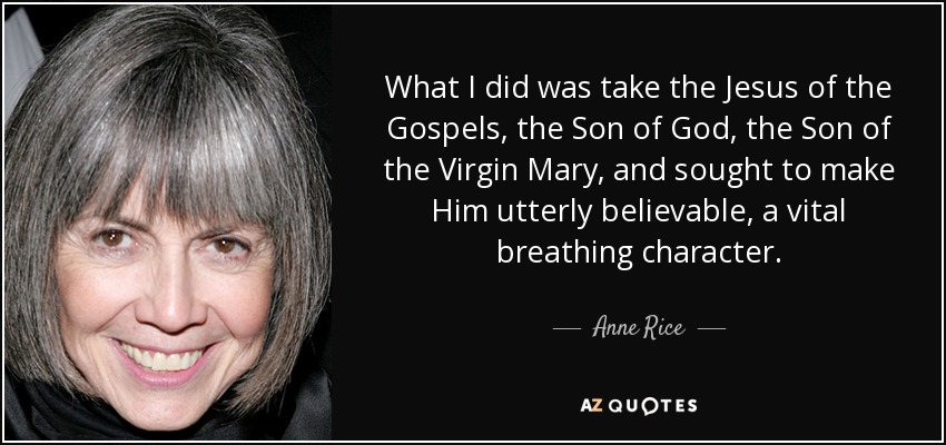 What I did was take the Jesus of the Gospels, the Son of God, the Son of the Virgin Mary, and sought to make Him utterly believable, a vital breathing character. - Anne Rice