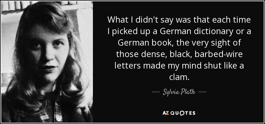 What I didn't say was that each time I picked up a German dictionary or a German book, the very sight of those dense, black, barbed-wire letters made my mind shut like a clam. - Sylvia Plath
