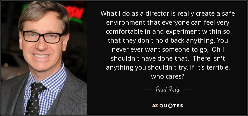 What I do as a director is really create a safe environment that everyone can feel very comfortable in and experiment within so that they don't hold back anything. You never ever want someone to go, 'Oh I shouldn't have done that.' There isn't anything you shouldn't try. If it's terrible, who cares? - Paul Feig