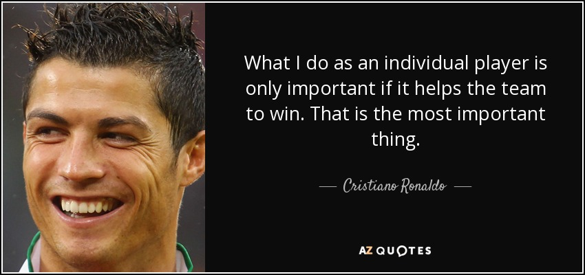 What I do as an individual player is only important if it helps the team to win. That is the most important thing. - Cristiano Ronaldo
