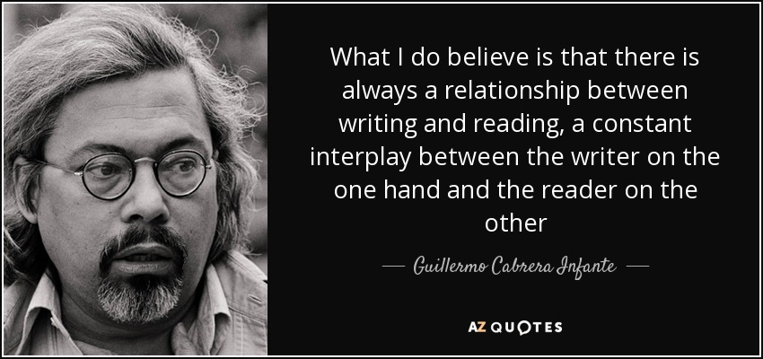 What I do believe is that there is always a relationship between writing and reading, a constant interplay between the writer on the one hand and the reader on the other - Guillermo Cabrera Infante