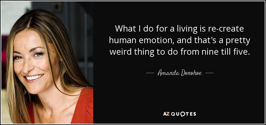 What I do for a living is re-create human emotion, and that's a pretty weird thing to do from nine till five. - Amanda Donohoe