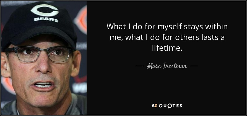 What I do for myself stays within me, what I do for others lasts a lifetime. - Marc Trestman
