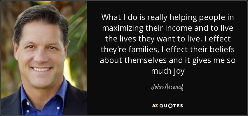 What I do is really helping people in maximizing their income and to live the lives they want to live. I effect they're families, I effect their beliefs about themselves and it gives me so much joy - John Assaraf