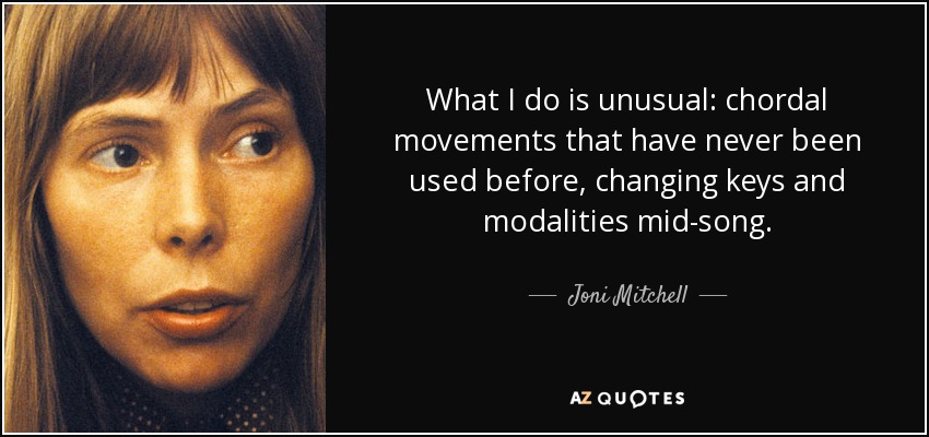 What I do is unusual: chordal movements that have never been used before, changing keys and modalities mid-song. - Joni Mitchell