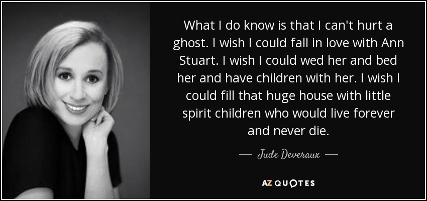 What I do know is that I can't hurt a ghost. I wish I could fall in love with Ann Stuart. I wish I could wed her and bed her and have children with her. I wish I could fill that huge house with little spirit children who would live forever and never die. - Jude Deveraux