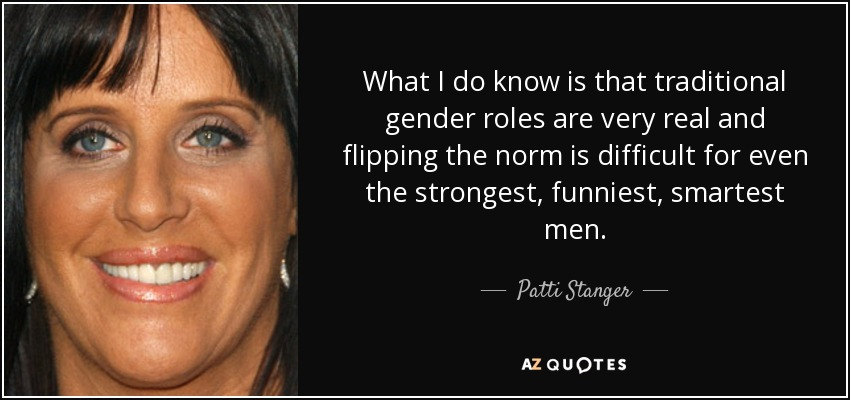 What I do know is that traditional gender roles are very real and flipping the norm is difficult for even the strongest, funniest, smartest men. - Patti Stanger