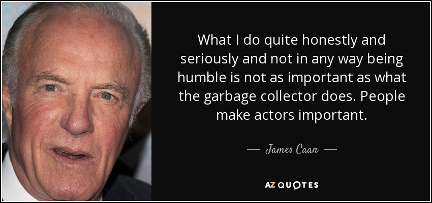 What I do quite honestly and seriously and not in any way being humble is not as important as what the garbage collector does. People make actors important. - James Caan
