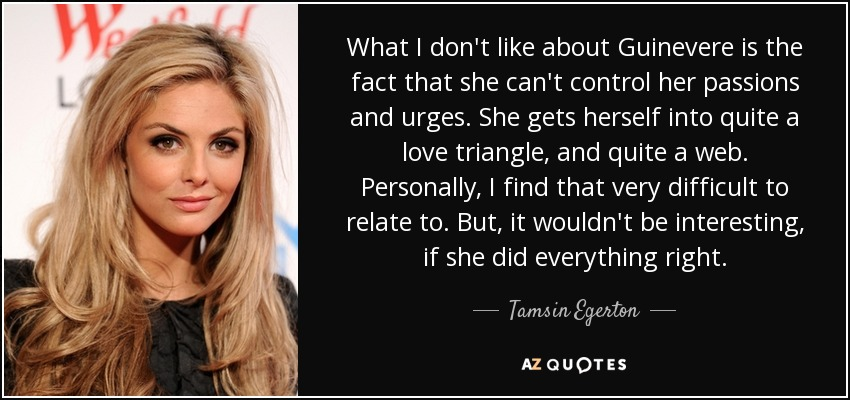 What I don't like about Guinevere is the fact that she can't control her passions and urges. She gets herself into quite a love triangle, and quite a web. Personally, I find that very difficult to relate to. But, it wouldn't be interesting, if she did everything right. - Tamsin Egerton