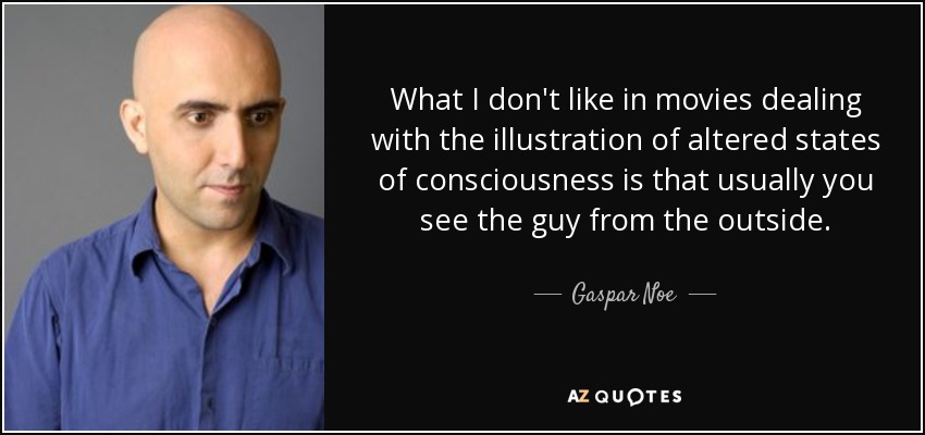 What I don't like in movies dealing with the illustration of altered states of consciousness is that usually you see the guy from the outside. - Gaspar Noe