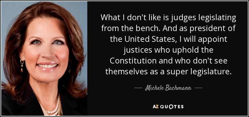 What I don't like is judges legislating from the bench. And as president of the United States, I will appoint justices who uphold the Constitution and who don't see themselves as a super legislature. - Michele Bachmann