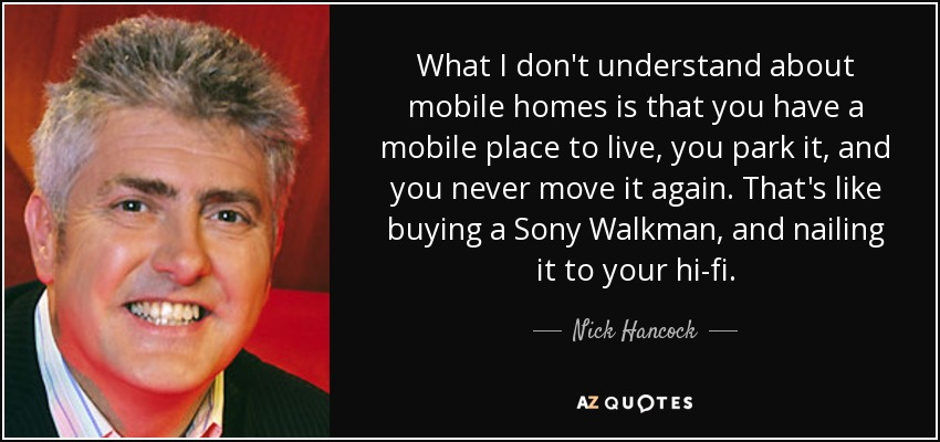 What I don't understand about mobile homes is that you have a mobile place to live, you park it, and you never move it again. That's like buying a Sony Walkman, and nailing it to your hi-fi. - Nick Hancock