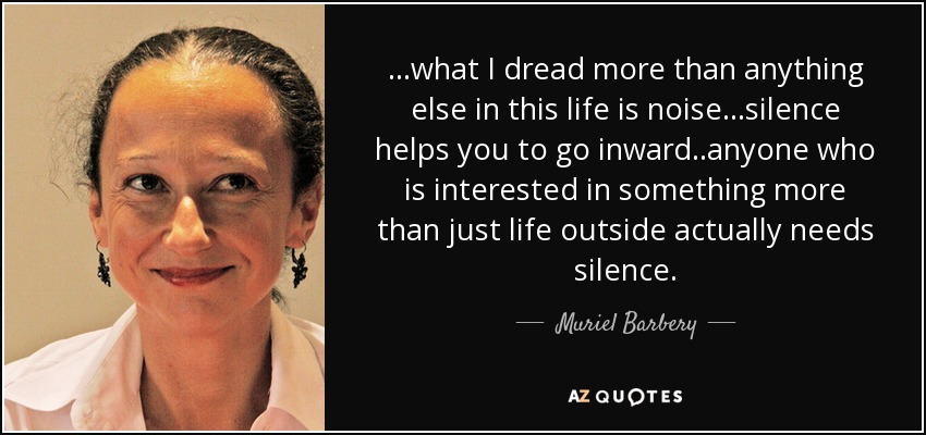 ...what I dread more than anything else in this life is noise...silence helps you to go inward..anyone who is interested in something more than just life outside actually needs silence. - Muriel Barbery