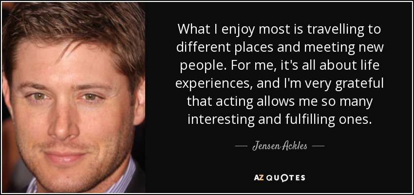 What I enjoy most is travelling to different places and meeting new people. For me, it's all about life experiences, and I'm very grateful that acting allows me so many interesting and fulfilling ones. - Jensen Ackles