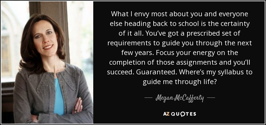 What I envy most about you and everyone else heading back to school is the certainty of it all. You've got a prescribed set of requirements to guide you through the next few years. Focus your energy on the completion of those assignments and you'll succeed. Guaranteed. Where's my syllabus to guide me through life? - Megan McCafferty