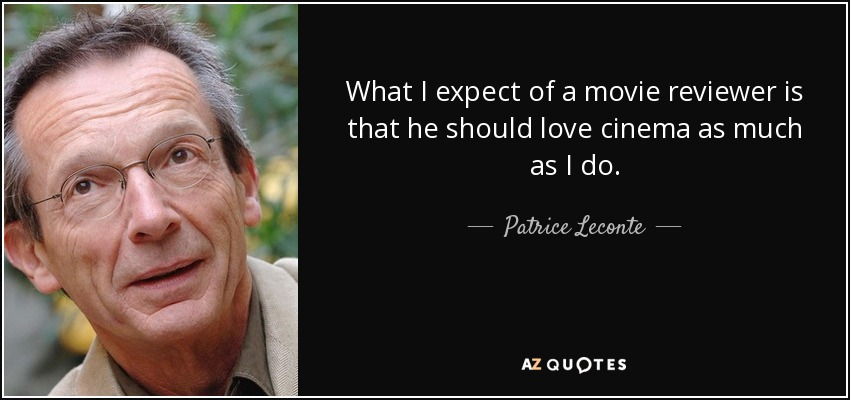What I expect of a movie reviewer is that he should love cinema as much as I do. - Patrice Leconte