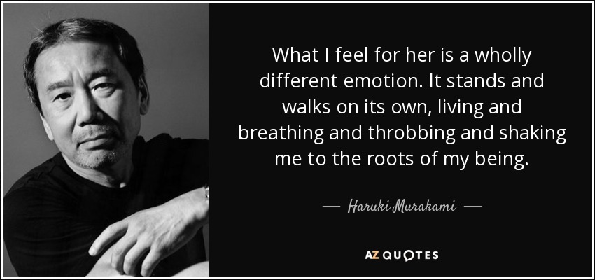 What I feel for her is a wholly different emotion. It stands and walks on its own, living and breathing and throbbing and shaking me to the roots of my being. - Haruki Murakami