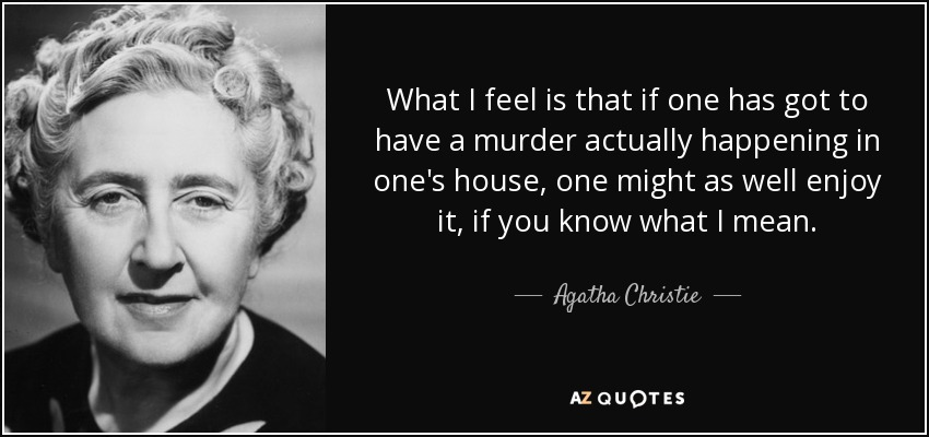 What I feel is that if one has got to have a murder actually happening in one's house, one might as well enjoy it, if you know what I mean. - Agatha Christie