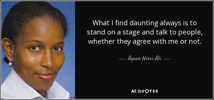 What I find daunting always is to stand on a stage and talk to people, whether they agree with me or not. - Ayaan Hirsi Ali