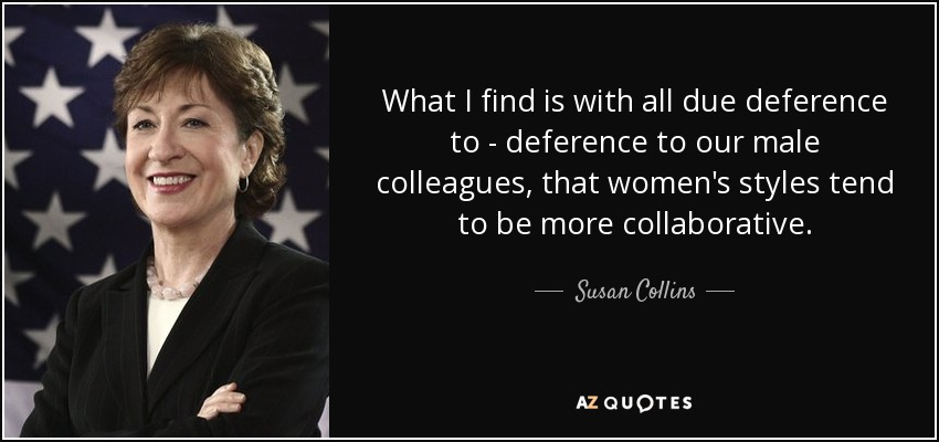 What I find is with all due deference to - deference to our male colleagues, that women's styles tend to be more collaborative. - Susan Collins