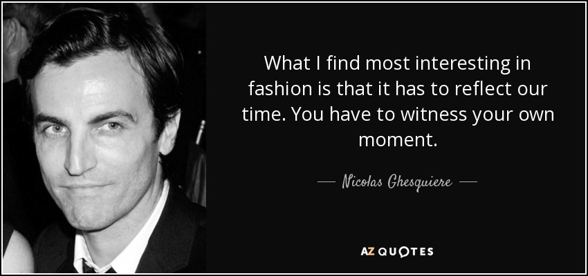 What I find most interesting in fashion is that it has to reflect our time. You have to witness your own moment. - Nicolas Ghesquiere