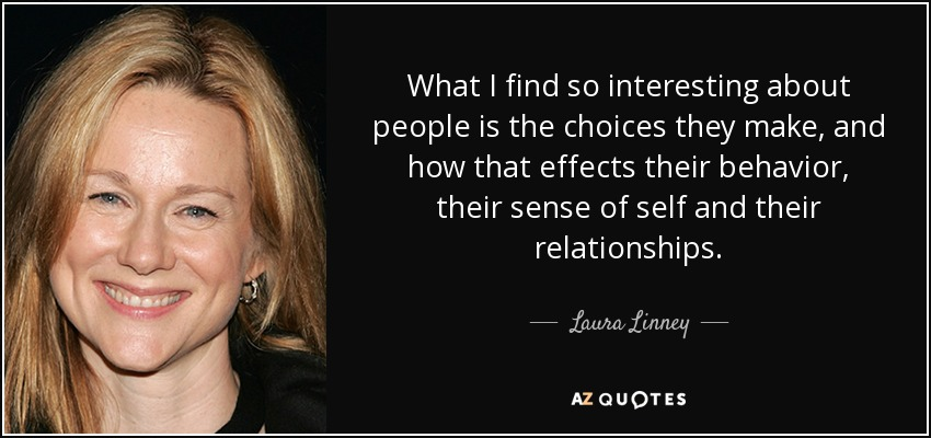 What I find so interesting about people is the choices they make, and how that effects their behavior, their sense of self and their relationships. - Laura Linney