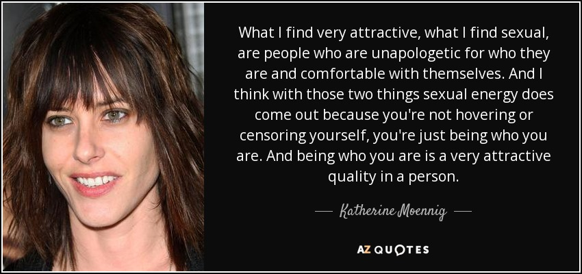 What I find very attractive, what I find sexual, are people who are unapologetic for who they are and comfortable with themselves. And I think with those two things sexual energy does come out because you're not hovering or censoring yourself, you're just being who you are. And being who you are is a very attractive quality in a person. - Katherine Moennig