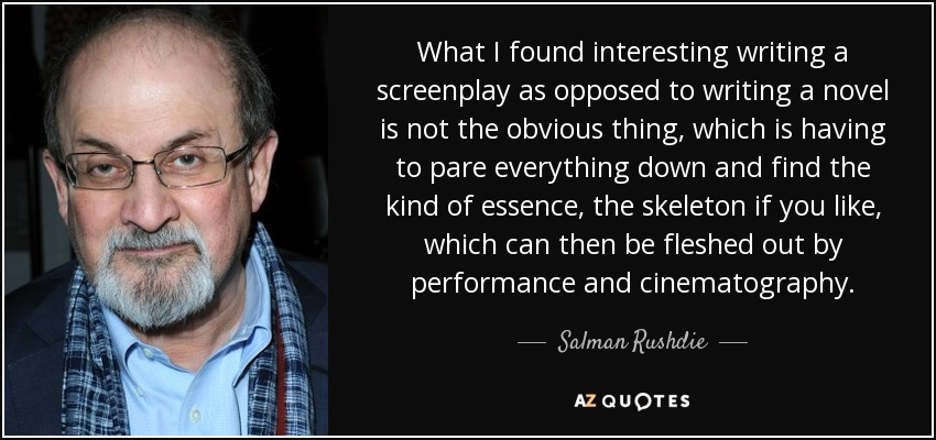 What I found interesting writing a screenplay as opposed to writing a novel is not the obvious thing, which is having to pare everything down and find the kind of essence, the skeleton if you like, which can then be fleshed out by performance and cinematography. - Salman Rushdie