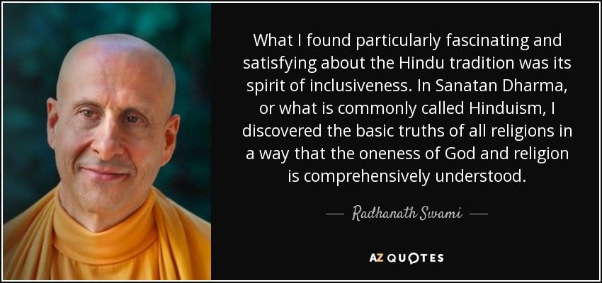 What I found particularly fascinating and satisfying about the Hindu tradition was its spirit of inclusiveness. In Sanatan Dharma, or what is commonly called Hinduism, I discovered the basic truths of all religions in a way that the oneness of God and religion is comprehensively understood. - Radhanath Swami