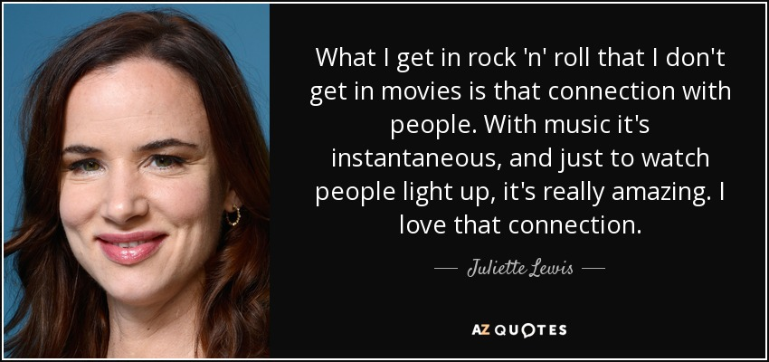 What I get in rock 'n' roll that I don't get in movies is that connection with people. With music it's instantaneous, and just to watch people light up, it's really amazing. I love that connection. - Juliette Lewis