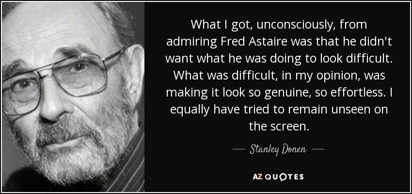 What I got, unconsciously, from admiring Fred Astaire was that he didn't want what he was doing to look difficult. What was difficult, in my opinion, was making it look so genuine, so effortless. I equally have tried to remain unseen on the screen. - Stanley Donen