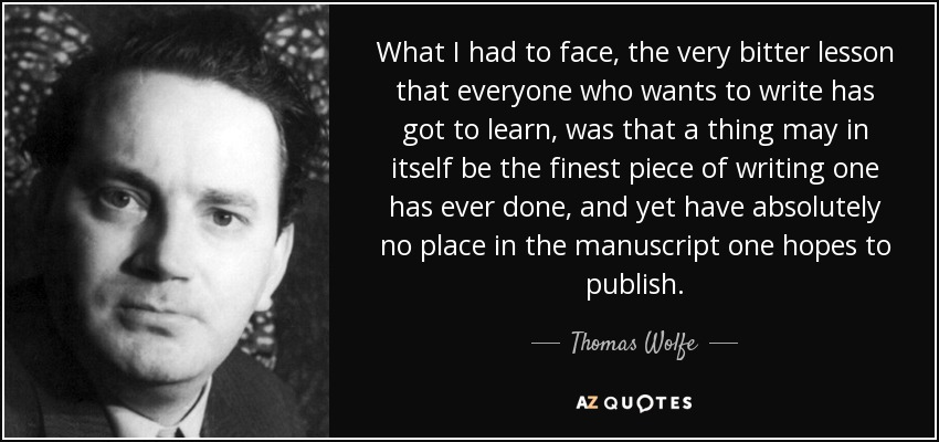 What I had to face, the very bitter lesson that everyone who wants to write has got to learn, was that a thing may in itself be the finest piece of writing one has ever done, and yet have absolutely no place in the manuscript one hopes to publish. - Thomas Wolfe