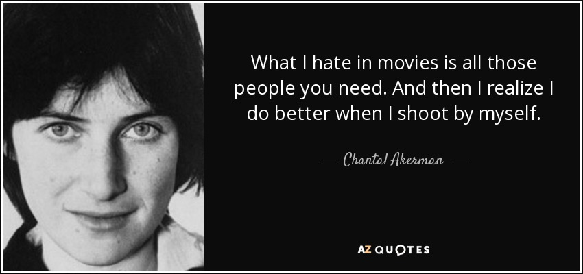 What I hate in movies is all those people you need. And then I realize I do better when I shoot by myself. - Chantal Akerman