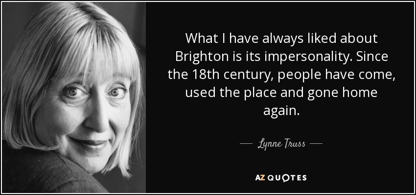 What I have always liked about Brighton is its impersonality. Since the 18th century, people have come, used the place and gone home again. - Lynne Truss
