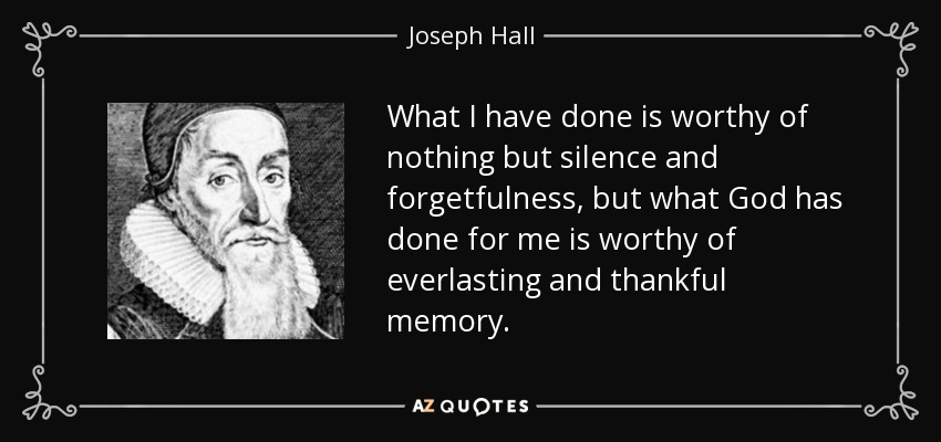 What I have done is worthy of nothing but silence and forgetfulness, but what God has done for me is worthy of everlasting and thankful memory. - Joseph Hall