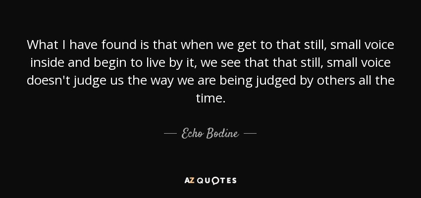 What I have found is that when we get to that still, small voice inside and begin to live by it, we see that that still, small voice doesn't judge us the way we are being judged by others all the time. - Echo Bodine