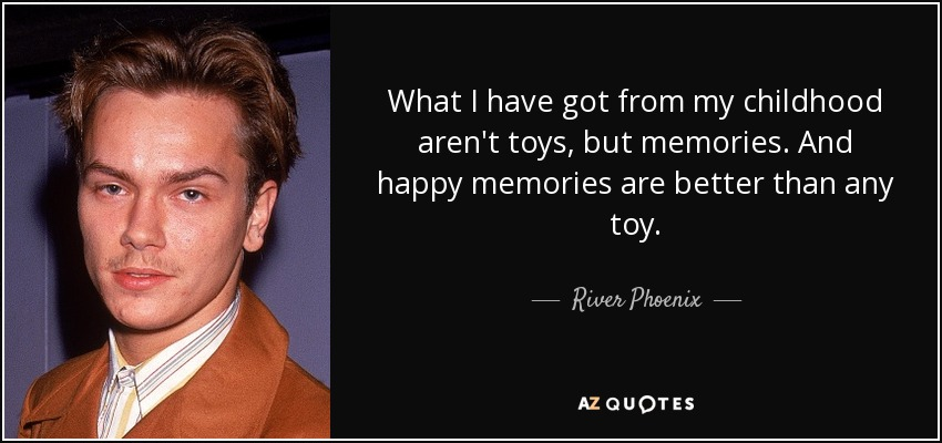 River Phoenix Quote What I Have Got From My Childhood Aren T Toys