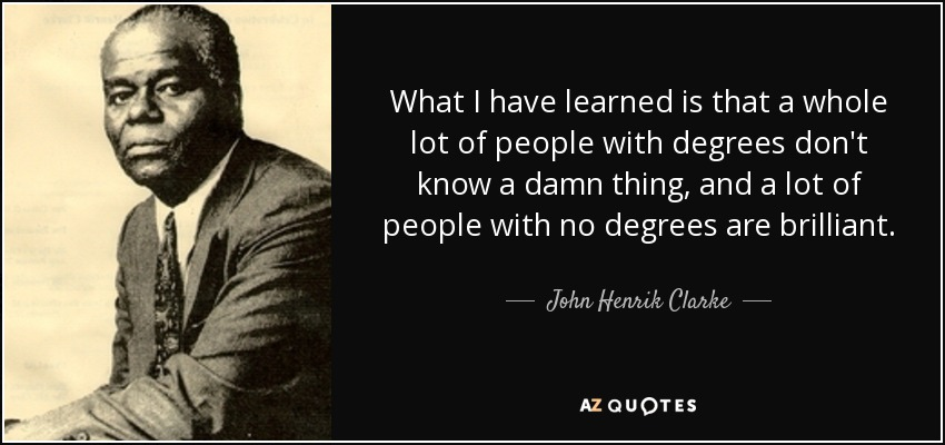 What I have learned is that a whole lot of people with degrees don't know a damn thing, and a lot of people with no degrees are brilliant. - John Henrik Clarke