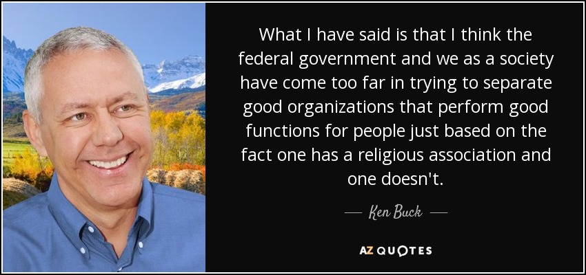 What I have said is that I think the federal government and we as a society have come too far in trying to separate good organizations that perform good functions for people just based on the fact one has a religious association and one doesn't. - Ken Buck