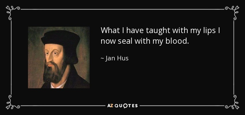 What I have taught with my lips I now seal with my blood. - Jan Hus
