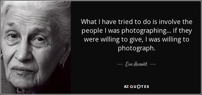 What I have tried to do is involve the people I was photographing... if they were willing to give, I was willing to photograph. - Eve Arnold