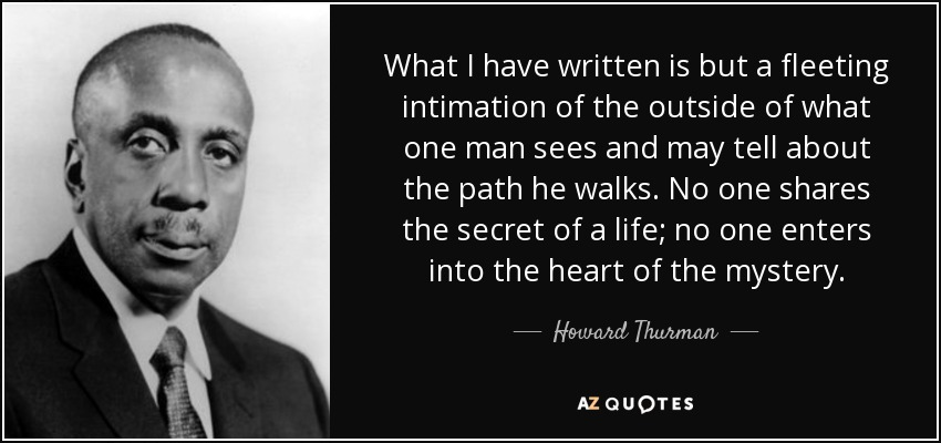 What I have written is but a fleeting intimation of the outside of what one man sees and may tell about the path he walks. No one shares the secret of a life; no one enters into the heart of the mystery. - Howard Thurman