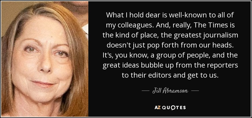 What I hold dear is well-known to all of my colleagues. And, really, The Times is the kind of place, the greatest journalism doesn't just pop forth from our heads. It's, you know, a group of people, and the great ideas bubble up from the reporters to their editors and get to us. - Jill Abramson