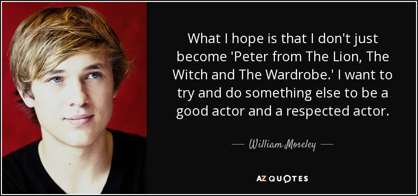 What I hope is that I don't just become 'Peter from The Lion, The Witch and The Wardrobe.' I want to try and do something else to be a good actor and a respected actor. - William Moseley