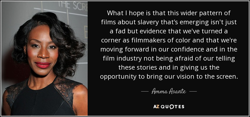 What I hope is that this wider pattern of films about slavery that's emerging isn't just a fad but evidence that we've turned a corner as filmmakers of color and that we're moving forward in our confidence and in the film industry not being afraid of our telling these stories and in giving us the opportunity to bring our vision to the screen. - Amma Asante
