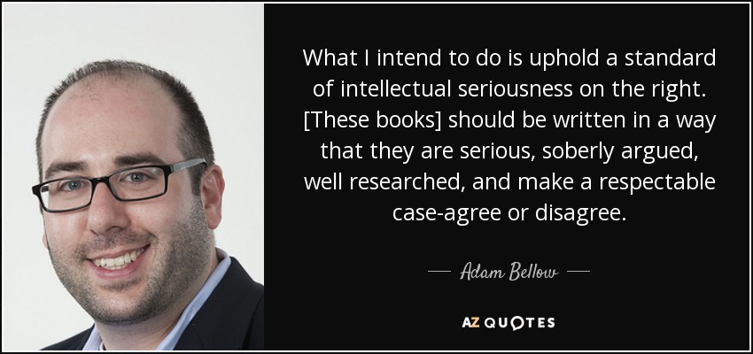 What I intend to do is uphold a standard of intellectual seriousness on the right. [These books] should be written in a way that they are serious, soberly argued, well researched, and make a respectable case-agree or disagree. - Adam Bellow
