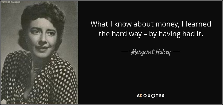 What I know about money, I learned the hard way – by having had it. - Margaret Halsey
