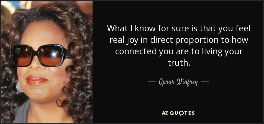 What I know for sure is that you feel real joy in direct proportion to how connected you are to living your truth. - Oprah Winfrey