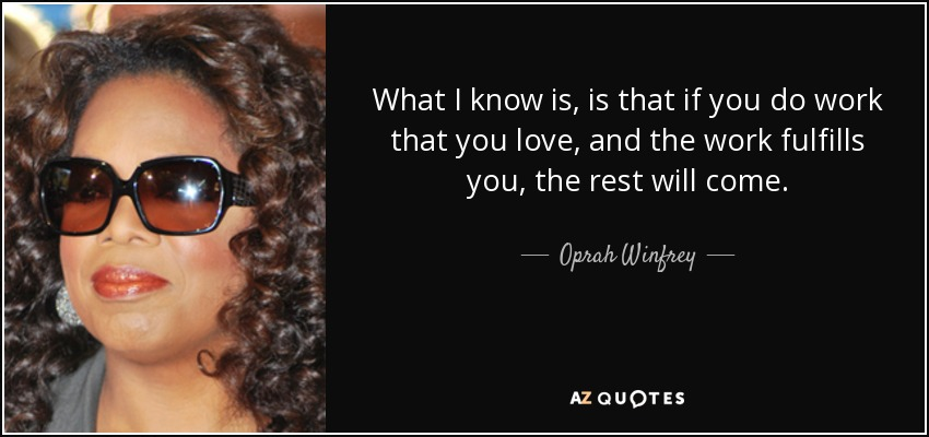What I know is, is that if you do work that you love, and the work fulfills you, the rest will come. - Oprah Winfrey