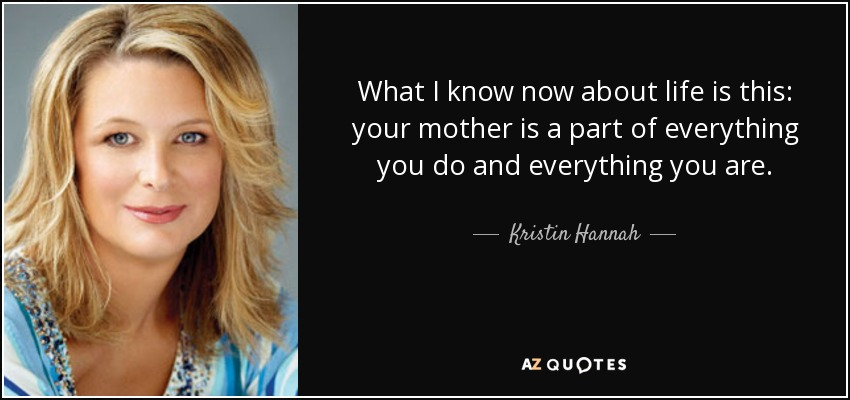 What I know now about life is this: your mother is a part of everything you do and everything you are. - Kristin Hannah